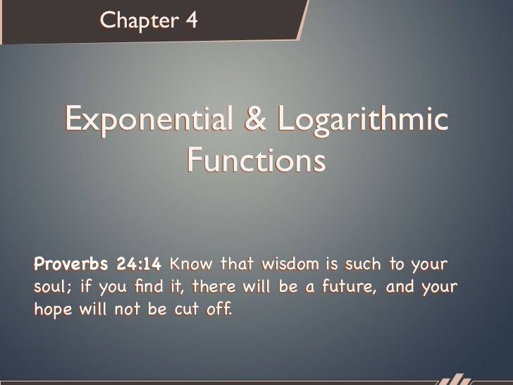 Chapter 4   Exponential & Logarithmic          FunctionsProverbs 24:14 Know that wisdom is such to yoursoul; if you find it...
