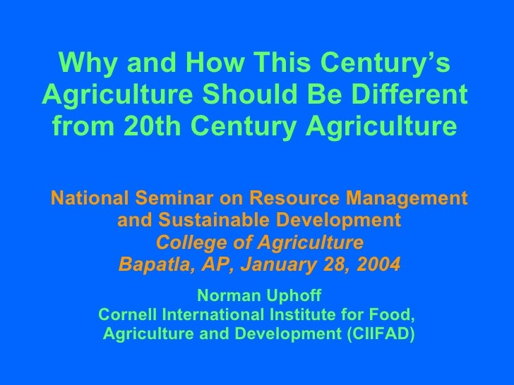 Why and How This Century's Agriculture Should Be Different from 20th Century Agriculture National Seminar on Resource Mana...