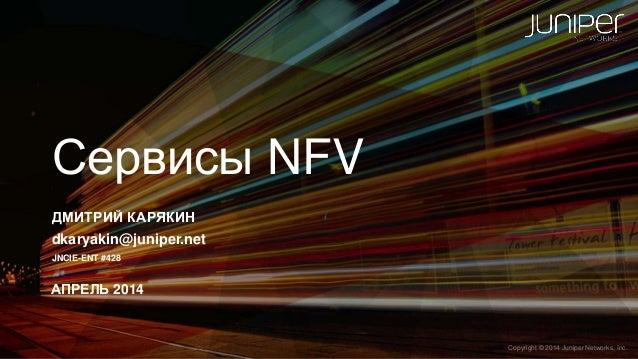 Copyright © 2014 Juniper Networks, Inc.1 Copyright © 2014 Juniper Networks, Inc. Сервисы NFV ДМИТРИЙ КАРЯКИН dkaryakin@jun...