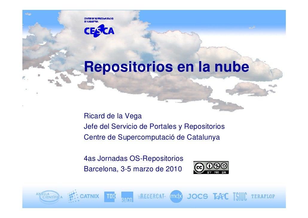 Repositorios en la nube   Ricard de la Vega Jefe del Servicio de Portales y Repositorios Centre de Supercomputació de Cata...