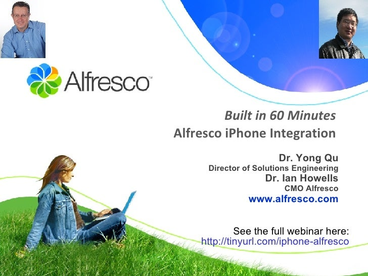 Built in 60 Minutes Alfresco iPhone Integration Dr. Yong Qu Director of Solutions Engineering Dr. Ian Howells CMO Alfresco...