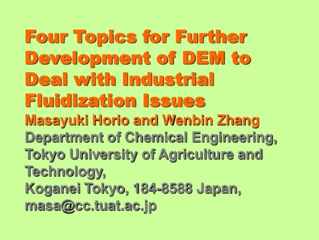 Four Topics for FurtherDevelopment of DEM toDeal with IndustrialFluidization IssuesMasayuki Horio and Wenbin ZhangDepartme...
