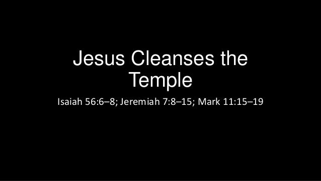 Jesus Cleanses the Temple Isaiah 56:6–8; Jeremiah 7:8–15; Mark 11:15–19