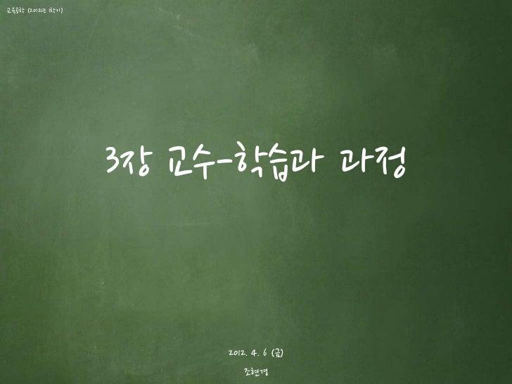 교육공학 (2012년 1학기)                   3장 교수-학습과 과정                       2012. 4. 6 (금)                           조현경
