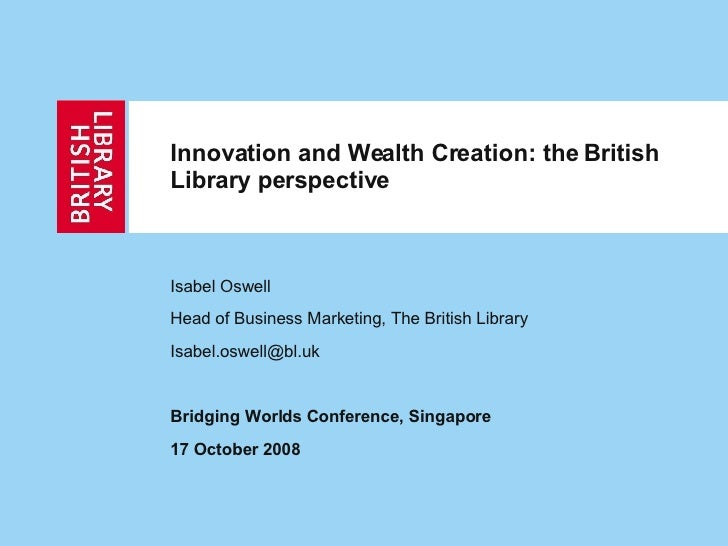 Innovation and Wealth Creation: the British Library perspective   Isabel Oswell Head of Business Marketing, The British Li...