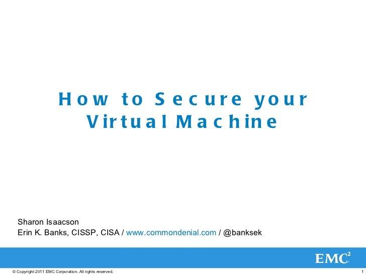 How to Secure your Virtual Machine Sharon Isaacson Erin K. Banks, CISSP, CISA /  www.commondenial.com  / @banksek