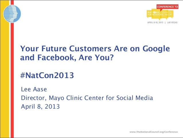 Your Future Customers Are on Googleand Facebook, Are You?#NatCon2013Lee AaseDirector, Mayo Clinic Center for Social MediaA...