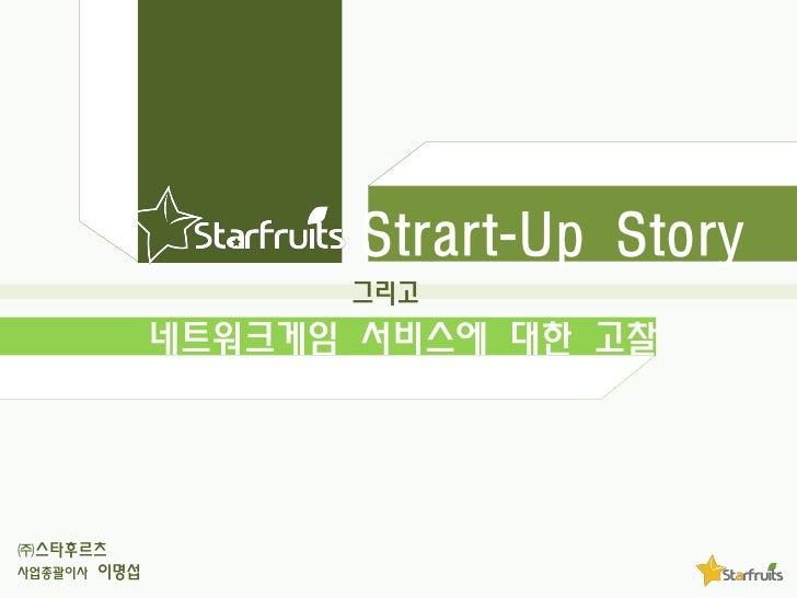 Strart-Up Story                   그리고             네트워크게임 서비스에 대한 고찰㈜스타후르츠사업총괄이사 이명섭