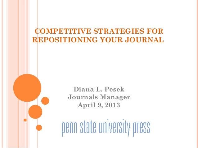 COMPETITIVE STRATEGIES FORREPOSITIONING YOUR JOURNALDiana L. PesekJournals ManagerApril 9, 2013