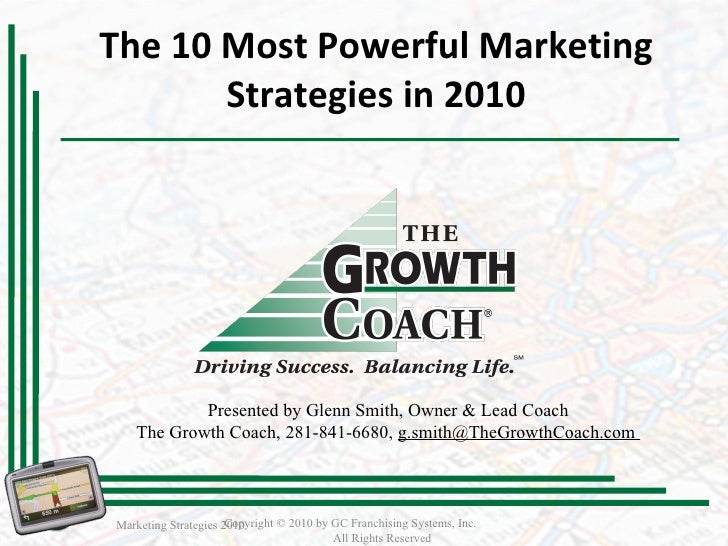The 10 Most Powerful Marketing Strategies in 2010 Marketing Strategies 2010 Copyright © 2010 by GC Franchising Systems, In...