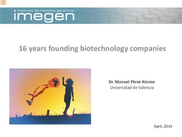 April, 2014 16 years founding biotechnology companies Dr. Manuel Pérez Alonso Universidad de Valencia