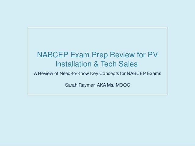 NABCEP Exam Prep Review for PV Installation & Tech Sales A Review of Need-to-Know Key Concepts for NABCEP Exams Sarah Raym...