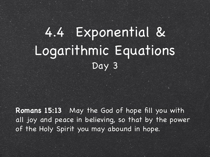 4.4 Exponential &     Logarithmic Equations                      Day 3Romans 15:13May the God of hope fill you withall jo...