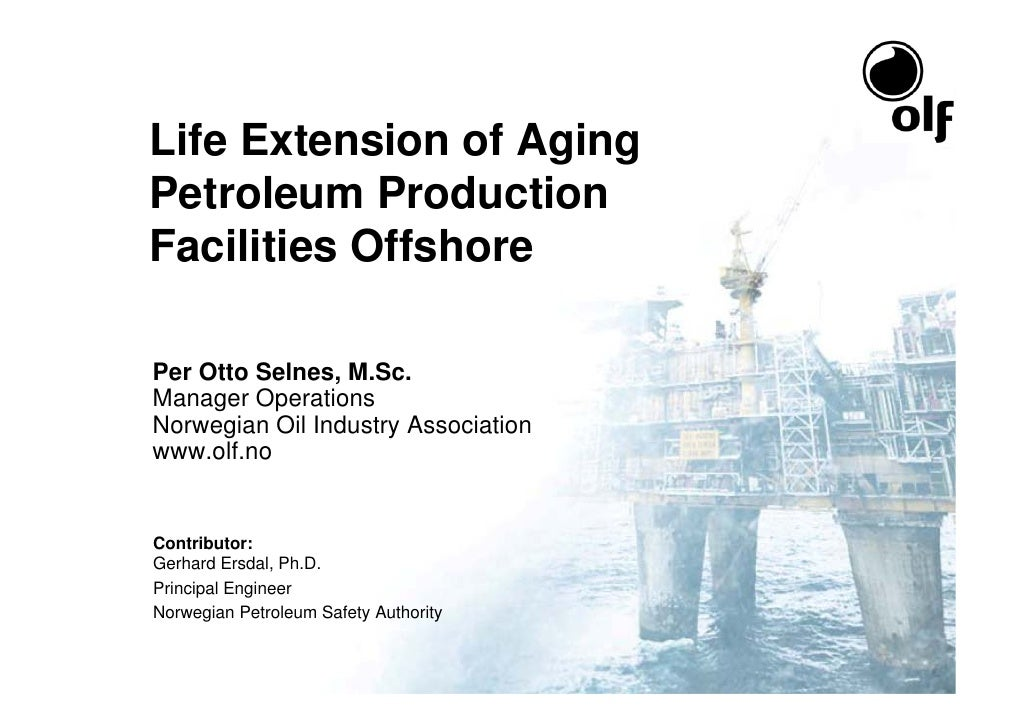 Life Extension of Aging Petroleum Production Facilities Offshore  Per Otto Selnes, M.Sc. Manager Operations Norwegian Oil ...