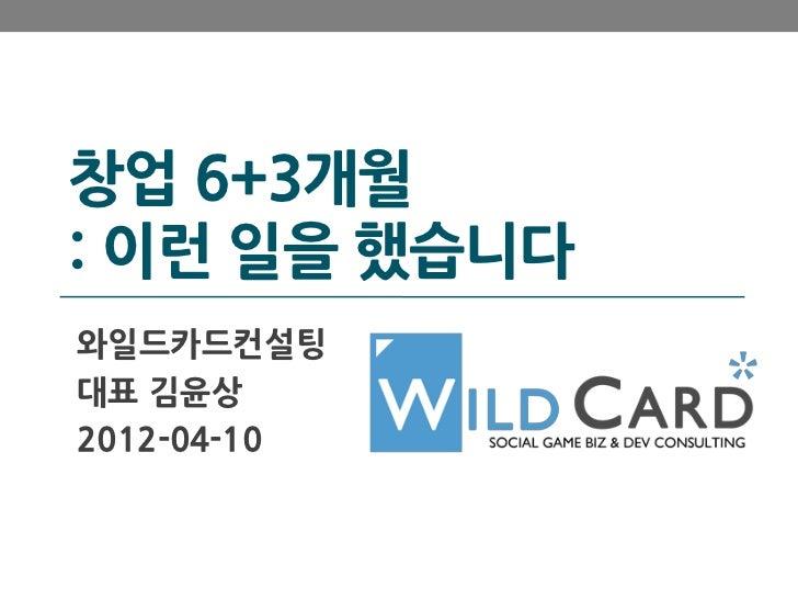 창업 6+3개월: 이런 일을 했습니다와일드카드컨설팅대표 김윤상2012-04-10