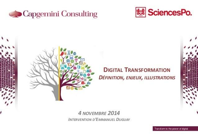 DIGITAL TRANSFORMATION DÉFINITION, ENJEUX, ILLUSTRATIONS 4 NOVEMBRE 2014 INTERVENTION D'EMMANUEL DUGUAY Transform to the p...