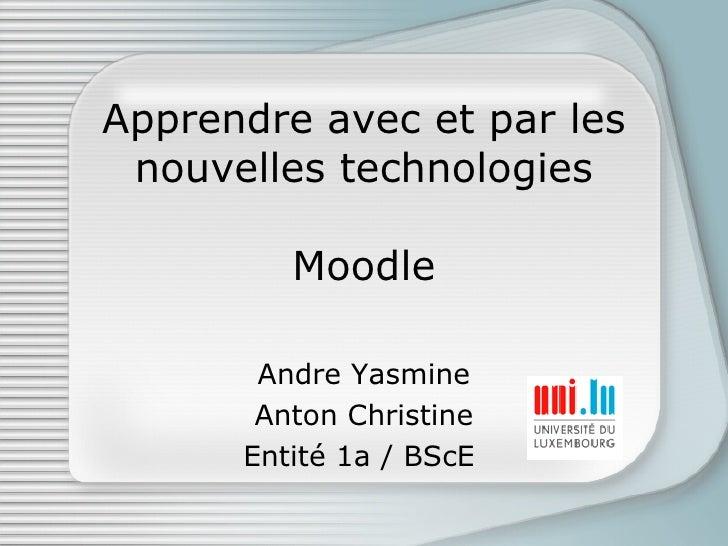 Apprendre avec et par les nouvelles technologies Moodle Andre Yasmine Anton Christine Entité 1a / BScE