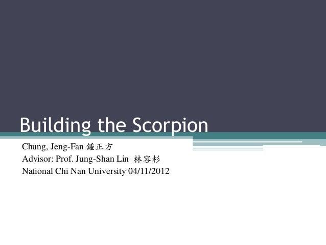Building the Scorpion Chung, Jeng-Fan 鍾正方 Advisor: Prof. Jung-Shan Lin 林容杉 National Chi Nan University 04/11/2012