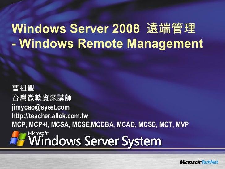 Windows Server 2008  遠端管理  - Windows Remote Management 曹祖聖 台灣微軟資深講師 [email_address] http://teacher.allok.com.tw MCP, MCP+I...