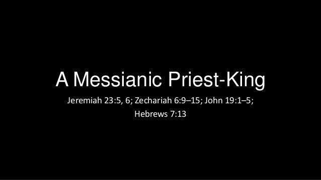 A Messianic Priest-King Jeremiah 23:5, 6; Zechariah 6:9–15; John 19:1–5; Hebrews 7:13