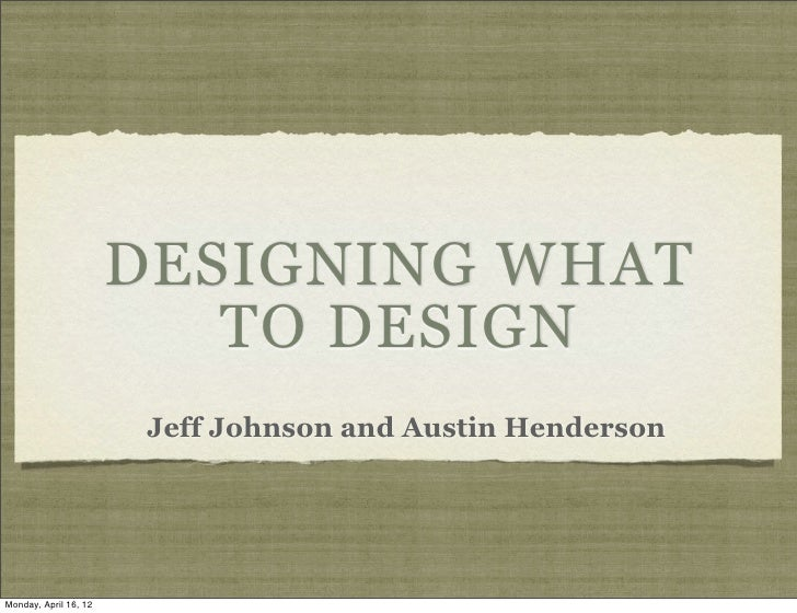 DESIGNING WHAT                          TO DESIGN                        Jeff Johnson and Austin HendersonMonday, April 16...