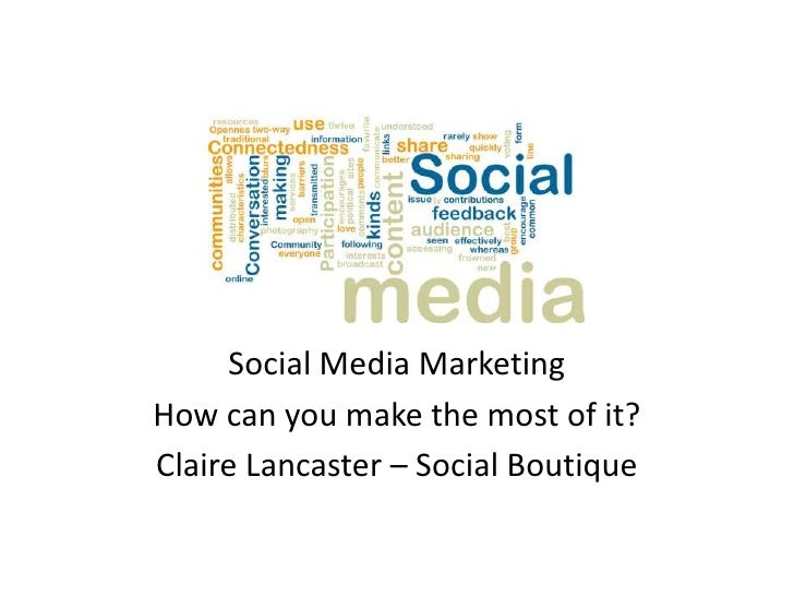 Social Media MarketingHow can you make the most of it?Claire Lancaster – Social Boutique