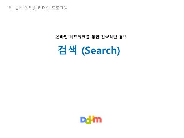 제 12회 인터넷 리더십 프로그램 검색 (Search) 온라인 네트워크를 통한 전략적인 홍보