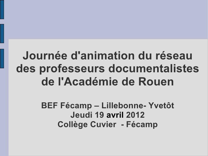 Journée danimation du réseaudes professeurs documentalistes    de lAcadémie de Rouen    BEF Fécamp – Lillebonne- Yvetôt   ...