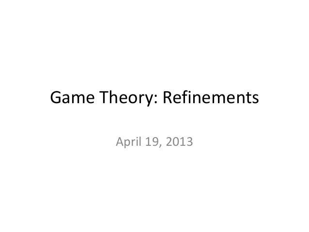 Game Theory: RefinementsApril 19, 2013