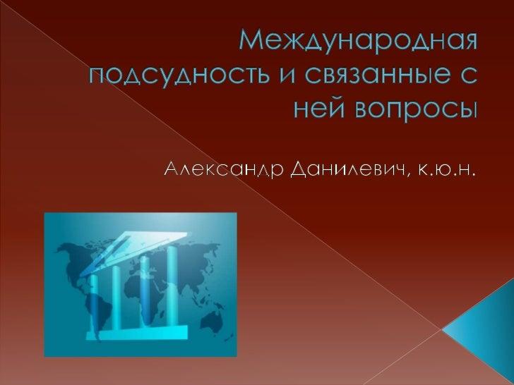 1.   Общие понятия международной подсудности. Признаки,     определяющие подсудность. Международная     подсудность и колл...