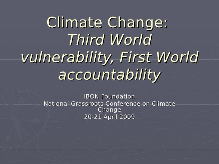 Climate Change:       Third World vulnerability, First World      accountability                 IBON Foundation    Nation...