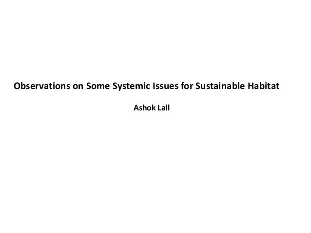 Observations on Some Systemic Issues for Sustainable Habitat                           Ashok Lall