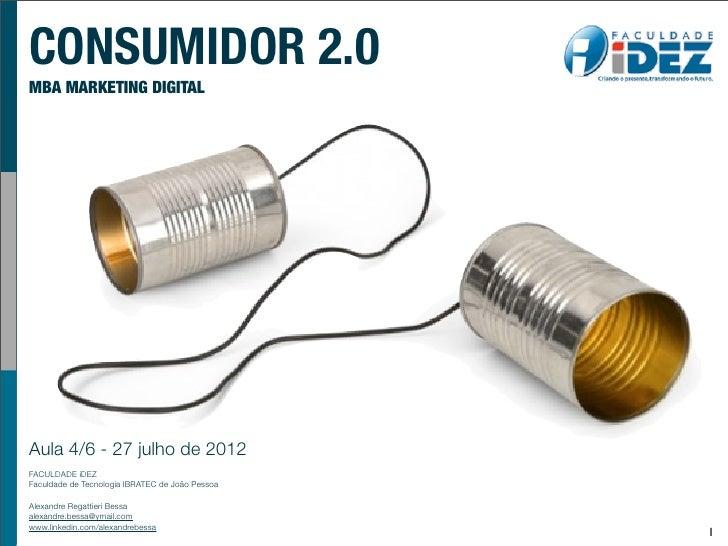 CONSUMIDOR 2.0MBA MARKETING DIGITALAula 4/6 - 27 julho de 2012FACULDADE iDEZFaculdade de Tecnologia IBRATEC de João Pessoa...