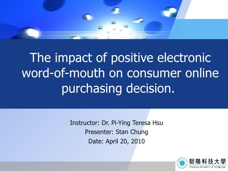 The impact of positive electronic word-of-mouth on consumer online purchasing decision.  Instructor: Dr. Pi-Ying Teresa Hs...