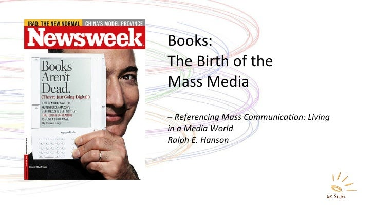 Books: The Birth of the  Mass Media – Referencing Mass Communication: Living in a Media World Ralph E. Hanson