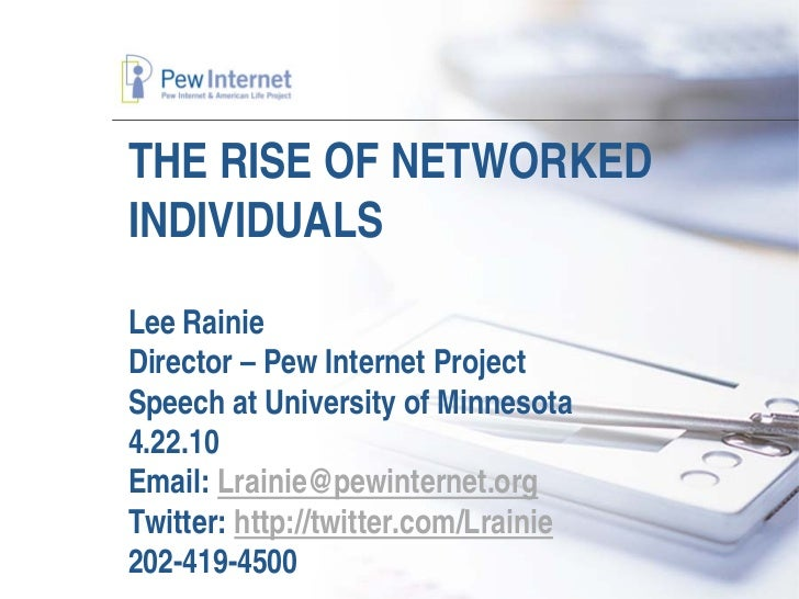 THE RISE OF NETWORKED INDIVIDUALS Lee Rainie Director – Pew Internet Project Speech at University of Minnesota 4.22.10 Ema...