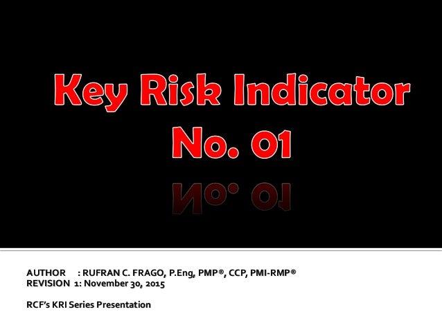 AUTHOR : RUFRAN C. FRAGO, P.Eng, PMP®, CCP, PMI-RMP® REVISION 1: November 30, 2015 RCF's KRI Series Presentation 1