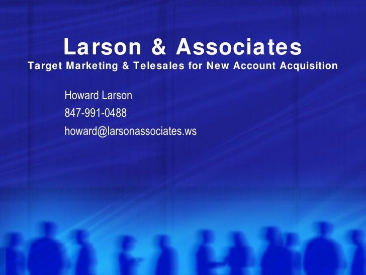 Larson & Associates Target Marketing & Telesales for New Account Acquisition Howard Larson 847-991-0488 [email_address]
