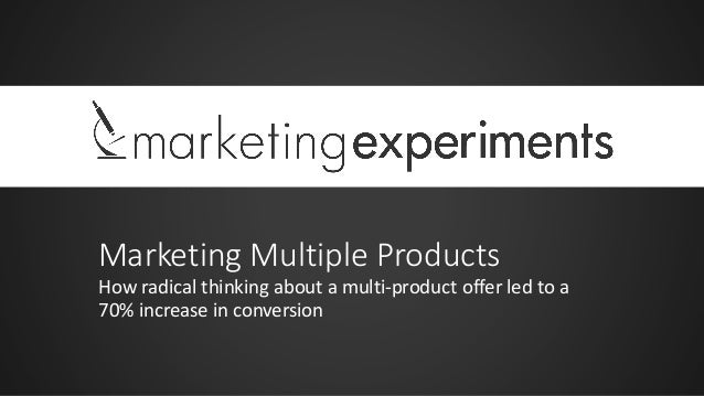 Marketing Multiple Products How radical thinking about a multi-product offer led to a 70% increase in conversion