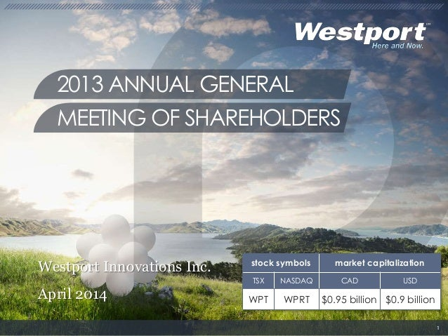 Westport Innovations Inc. April 2014 2013 ANNUAL GENERAL MEETING OF SHAREHOLDERS 1 stock symbols market capitalization TSX...