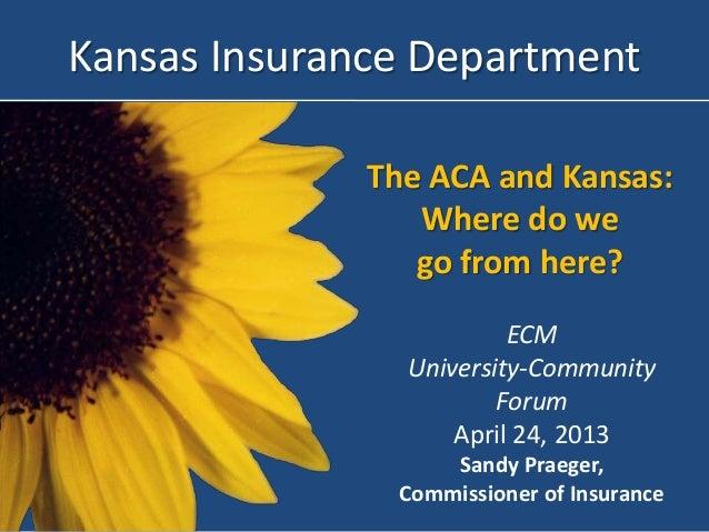 The ACA and Kansas:Where do wego from here?Kansas Insurance DepartmentECMUniversity-CommunityForumApril 24, 2013Sandy Prae...