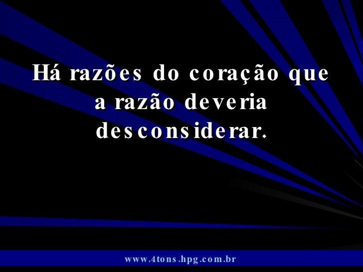 Há razões do coração que a razão deveria desconsiderar. www.4tons.hpg.com.br