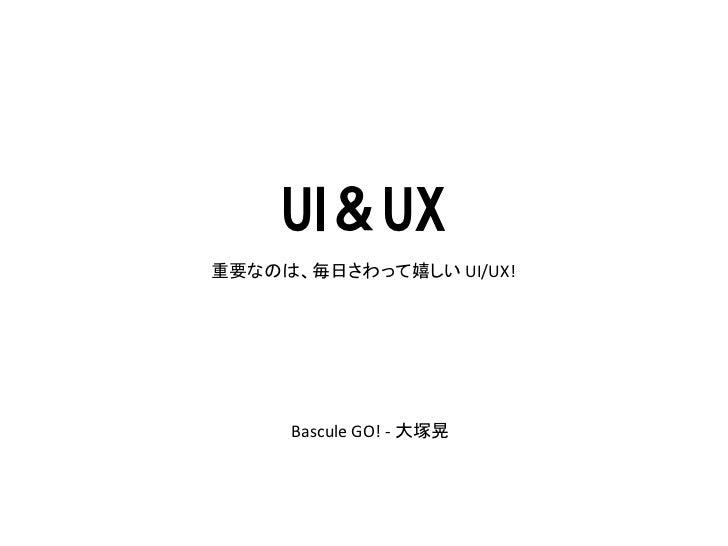 UI&UX重要なのは、毎日さわって嬉しい UI/UX!     Bascule GO! - 大塚晃