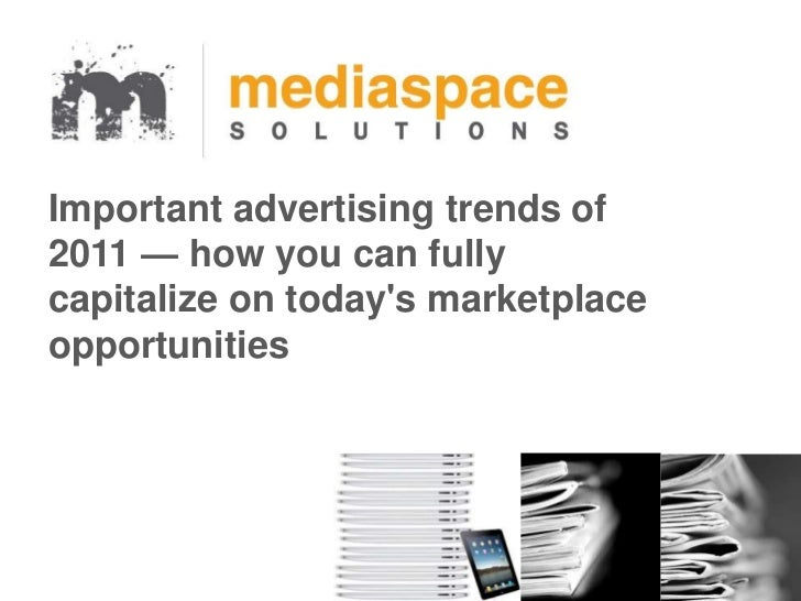 Important advertising trends of2011 — how you can fullycapitalize on todays marketplaceopportunities