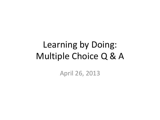 Learning by Doing:Multiple Choice Q & AApril 26, 2013