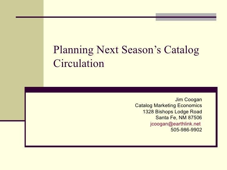 Planning Next Season's Catalog Circulation Jim Coogan Catalog Marketing Economics 1328 Bishops Lodge Road Santa Fe, NM 875...