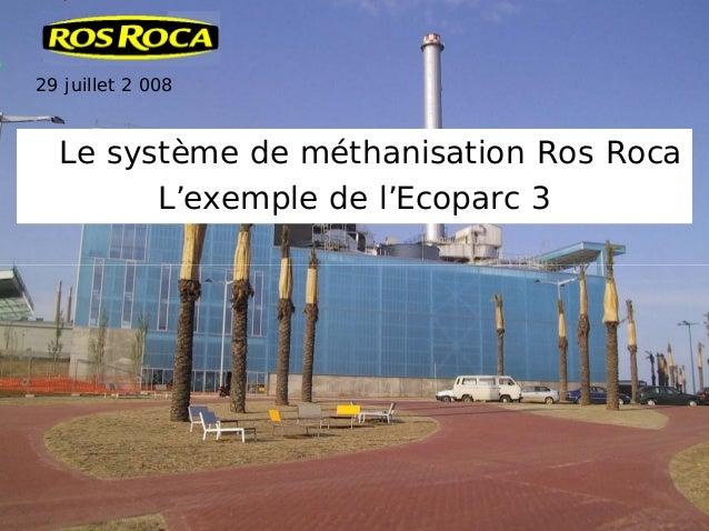 29 juillet 2 008 Le système de méthanisation Ros Roca L'exemple de l'Ecoparc 3