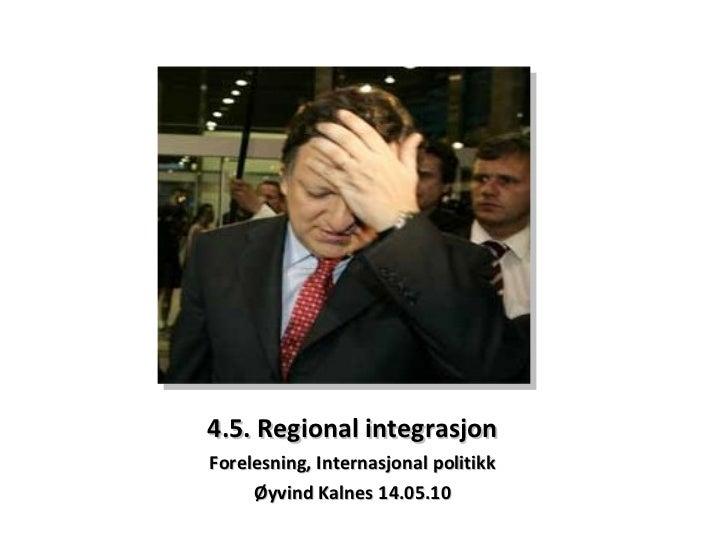 4.5. Regional integrasjon Forelesning, Internasjonal politikk Øyvind Kalnes 14.05.10