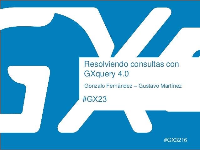 #GX23 Resolviendo consultas con GXquery 4.0 Gonzalo Fernández – Gustavo Martínez #GX3216