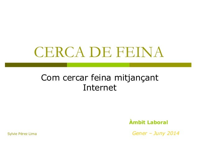 CERCA DE FEINA Com cercar feina mitjançant Internet Gener – Juny 2014 Àmbit Laboral Sylvie Pérez Lima